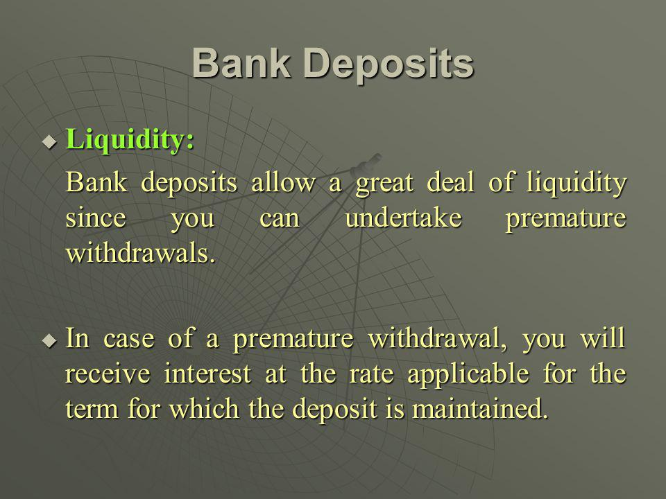 Bank Deposits Liquidity: Liquidity: Bank deposits allow a great deal of liquidity since you can undertake premature withdrawals.