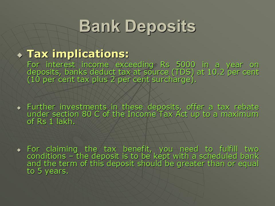Bank Deposits Tax implications: Tax implications: For interest income exceeding Rs 5000 in a year on deposits, banks deduct tax at source (TDS) at 10.2 per cent (10 per cent tax plus 2 per cent surcharge).