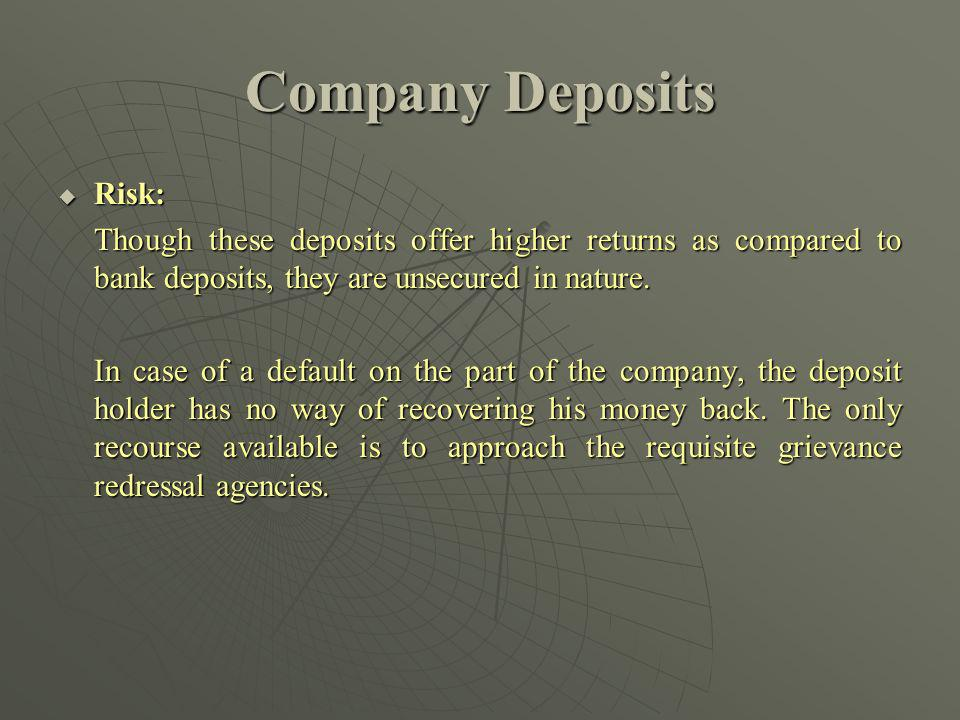Company Deposits Risk: Risk: Though these deposits offer higher returns as compared to bank deposits, they are unsecured in nature.