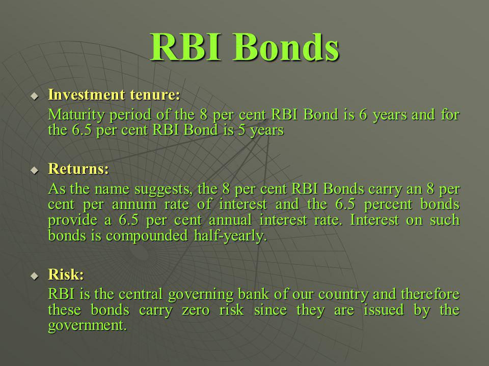 RBI Bonds Investment tenure: Investment tenure: Maturity period of the 8 per cent RBI Bond is 6 years and for the 6.5 per cent RBI Bond is 5 years Returns: Returns: As the name suggests, the 8 per cent RBI Bonds carry an 8 per cent per annum rate of interest and the 6.5 percent bonds provide a 6.5 per cent annual interest rate.