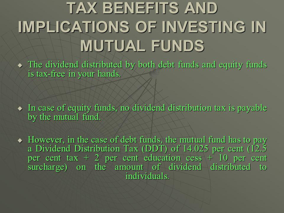 TAX BENEFITS AND IMPLICATIONS OF INVESTING IN MUTUAL FUNDS The dividend distributed by both debt funds and equity funds is tax-free in your hands.