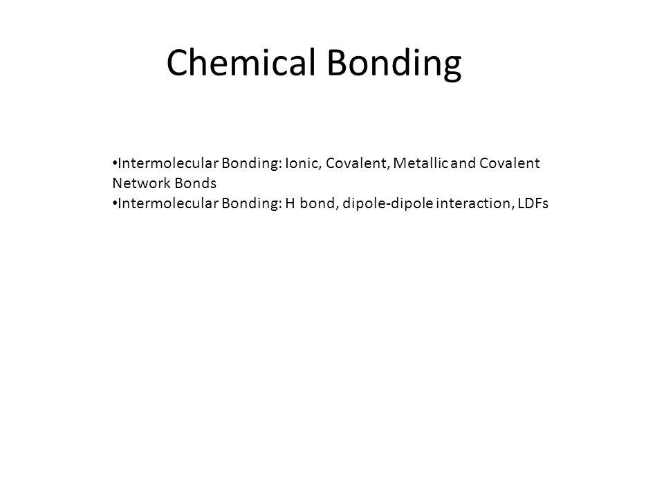 Chemical Bonding Intermolecular Bonding: Ionic, Covalent, Metallic and Covalent Network Bonds Intermolecular Bonding: H bond, dipole-dipole interactio