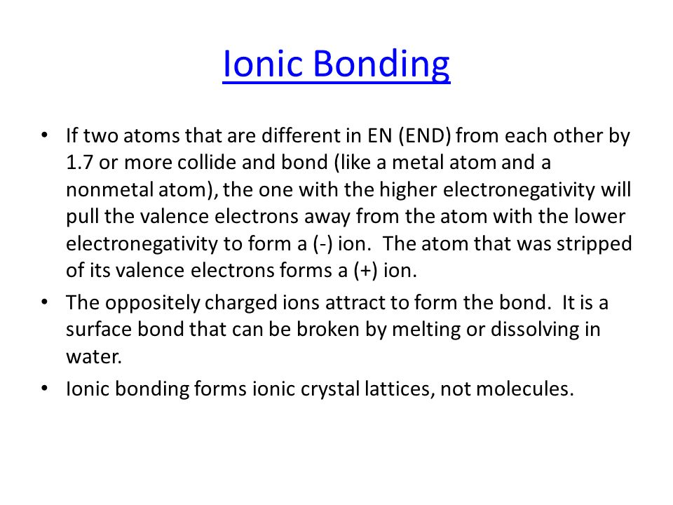 Ionic Bonding If two atoms that are different in EN (END) from each other by 1.7 or more collide and bond (like a metal atom and a nonmetal atom), the