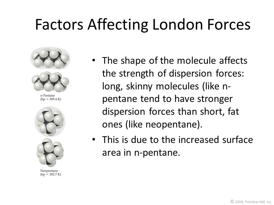 Factors Affecting London Forces The shape of the molecule affects the strength of dispersion forces: long, skinny molecules (like n- pentane tend to h
