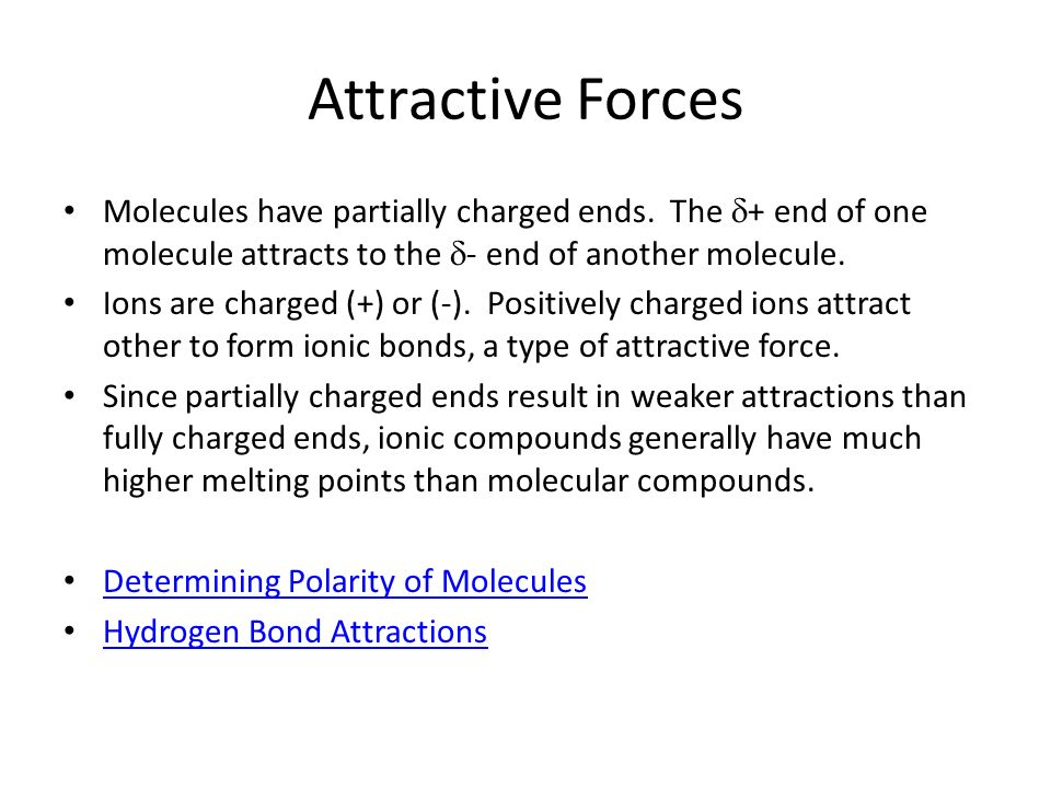 Attractive Forces Molecules have partially charged ends. The + end of one molecule attracts to the - end of another molecule. Ions are charged (+) or