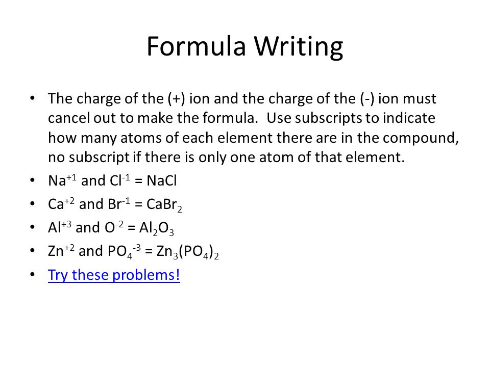 Formula Writing The charge of the (+) ion and the charge of the (-) ion must cancel out to make the formula. Use subscripts to indicate how many atoms