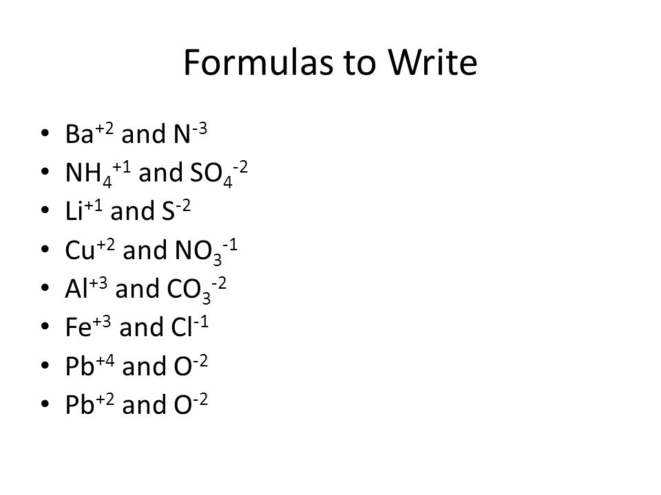 Formulas to Write Ba +2 and N -3 NH 4 +1 and SO 4 -2 Li +1 and S -2 Cu +2 and NO 3 -1 Al +3 and CO 3 -2 Fe +3 and Cl -1 Pb +4 and O -2 Pb +2 and O -2