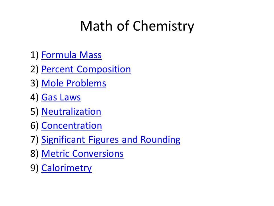 Math of Chemistry 1) Formula MassFormula Mass 2) Percent CompositionPercent Composition 3) Mole ProblemsMole Problems 4) Gas LawsGas Laws 5) Neutraliz