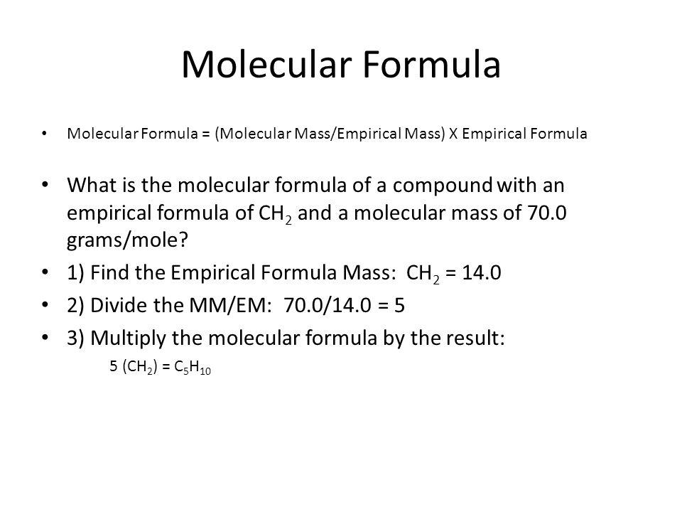 Molecular Formula Molecular Formula = (Molecular Mass/Empirical Mass) X Empirical Formula What is the molecular formula of a compound with an empirica