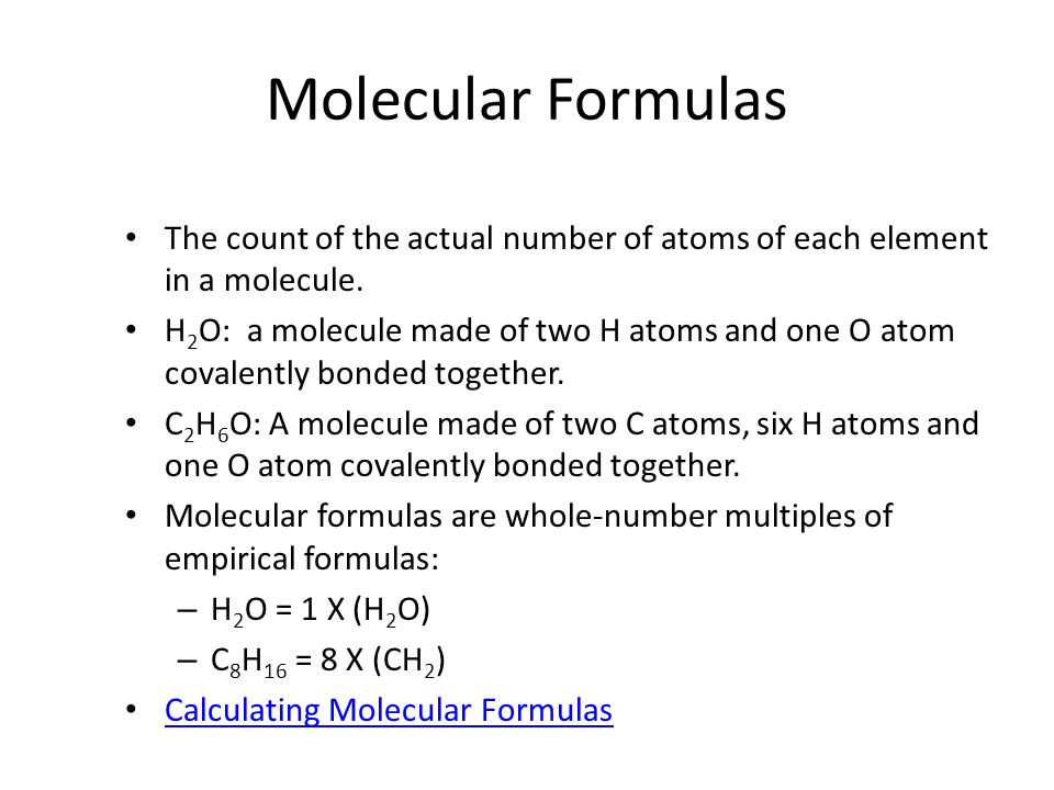 Molecular Formulas The count of the actual number of atoms of each element in a molecule. H 2 O: a molecule made of two H atoms and one O atom covalen