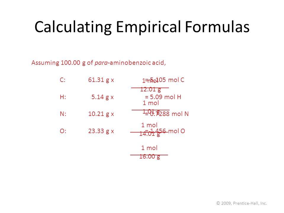 © 2009, Prentice-Hall, Inc. Calculating Empirical Formulas Assuming 100.00 g of para-aminobenzoic acid, C:61.31 g x = 5.105 mol C H: 5.14 g x= 5.09 mo