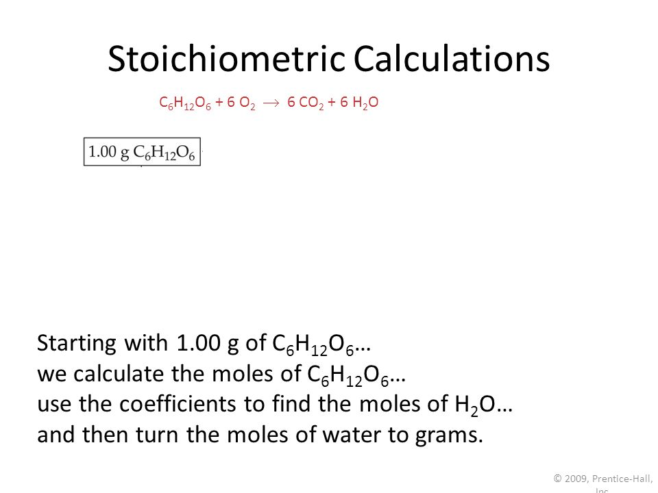 © 2009, Prentice-Hall, Inc. Stoichiometric Calculations Starting with 1.00 g of C 6 H 12 O 6 … we calculate the moles of C 6 H 12 O 6 … use the coeffi