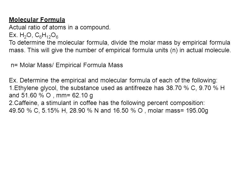 Molecular Formula Actual ratio of atoms in a compound. Ex. H 2 O, C 6 H 12 O 6 To determine the molecular formula, divide the molar mass by empirical