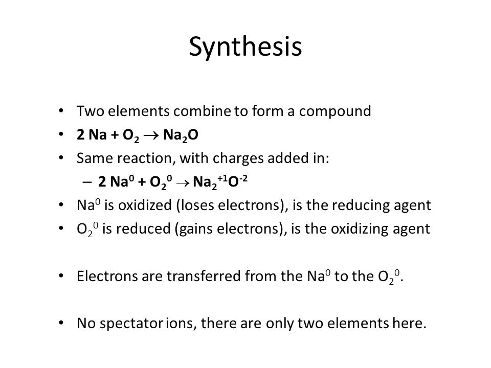 Synthesis Two elements combine to form a compound 2 Na + O 2 Na 2 O Same reaction, with charges added in: – 2 Na 0 + O 2 0 Na 2 +1 O -2 Na 0 is oxidiz