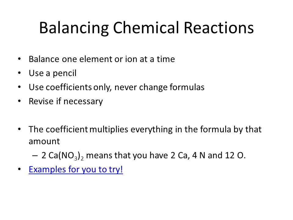 Balancing Chemical Reactions Balance one element or ion at a time Use a pencil Use coefficients only, never change formulas Revise if necessary The co
