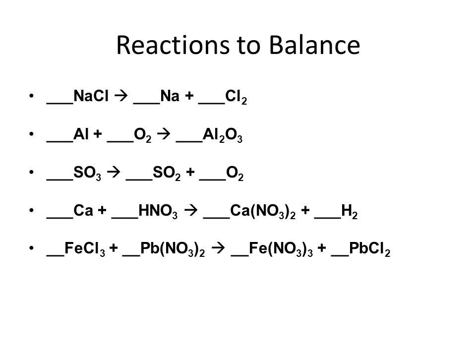 Reactions to Balance ___NaCl ___Na + ___Cl 2 ___Al + ___O 2 ___Al 2 O 3 ___SO 3 ___SO 2 + ___O 2 ___Ca + ___HNO 3 ___Ca(NO 3 ) 2 + ___H 2 __FeCl 3 + _