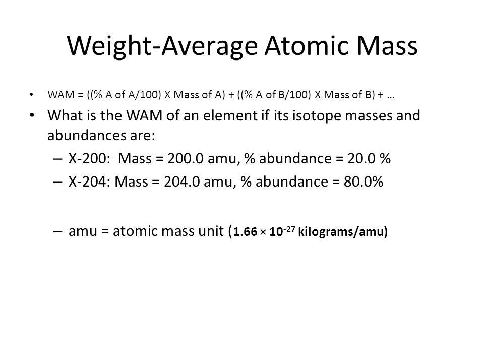 Weight-Average Atomic Mass WAM = ((% A of A/100) X Mass of A) + ((% A of B/100) X Mass of B) + … What is the WAM of an element if its isotope masses a