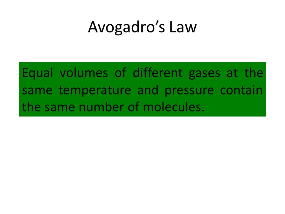 Avogadros Law Equal volumes of different gases at the same temperature and pressure contain the same number of molecules.