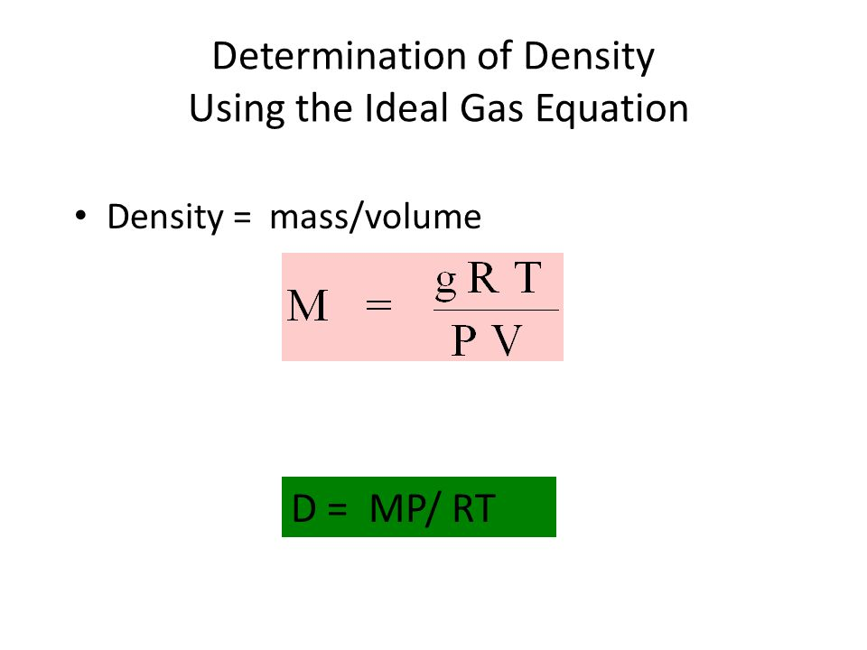 Determination of Density Using the Ideal Gas Equation Density = mass/volume D = MP/ RT