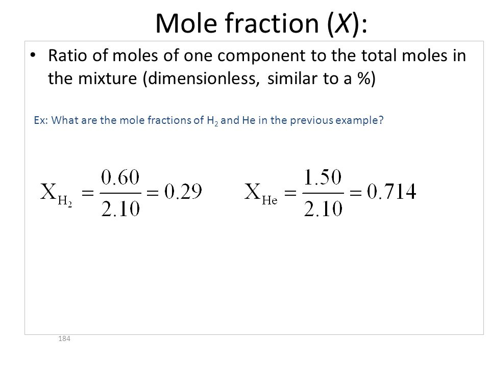 Mole fraction (X): Ratio of moles of one component to the total moles in the mixture (dimensionless, similar to a %) 184 Ex: What are the mole fractio
