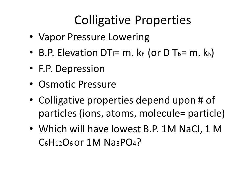Colligative Properties Vapor Pressure Lowering B.P. Elevation DT f = m. k f (or D T b = m. k b ) F.P. Depression Osmotic Pressure Colligative properti