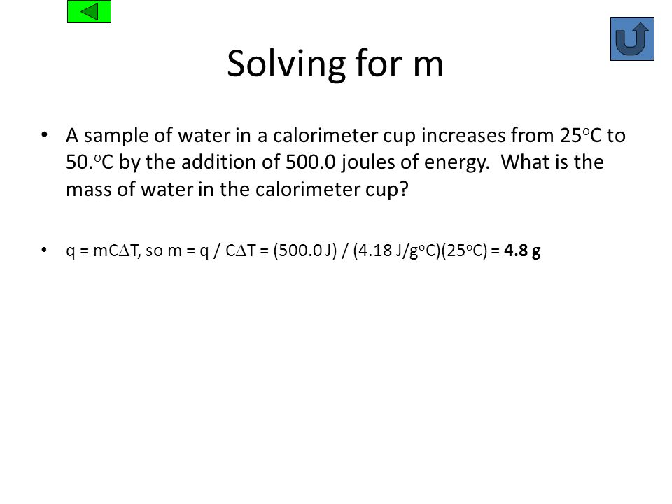 Solving for m A sample of water in a calorimeter cup increases from 25 o C to 50. o C by the addition of 500.0 joules of energy. What is the mass of w