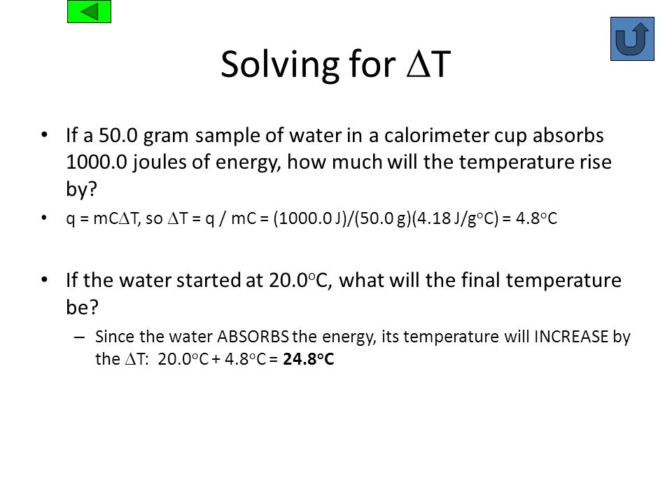 Solving for T If a 50.0 gram sample of water in a calorimeter cup absorbs 1000.0 joules of energy, how much will the temperature rise by? q = mC T, so