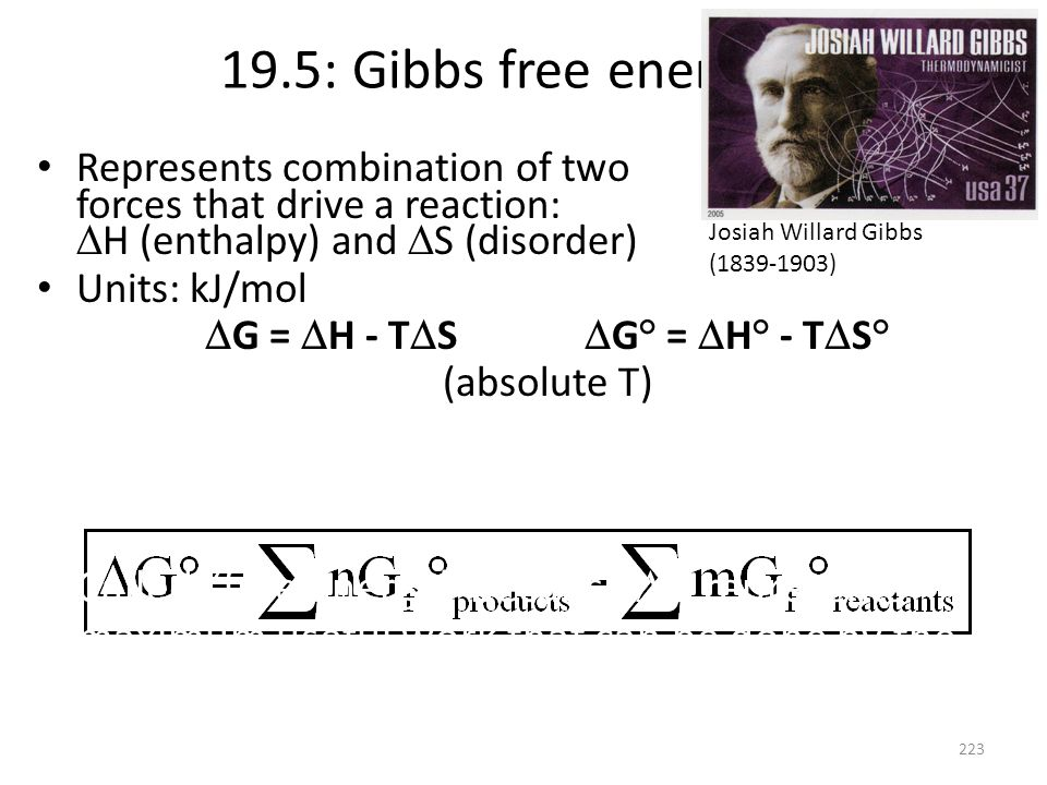 19.5: Gibbs free energy, G Represents combination of two forces that drive a reaction: H (enthalpy) and S (disorder) Units: kJ/mol G = H - T S G° = H°