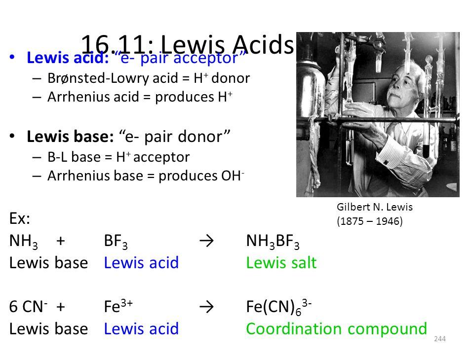 16.11: Lewis Acids & Bases Lewis acid: e- pair acceptor – Brønsted-Lowry acid = H + donor – Arrhenius acid = produces H + Lewis base: e- pair donor –