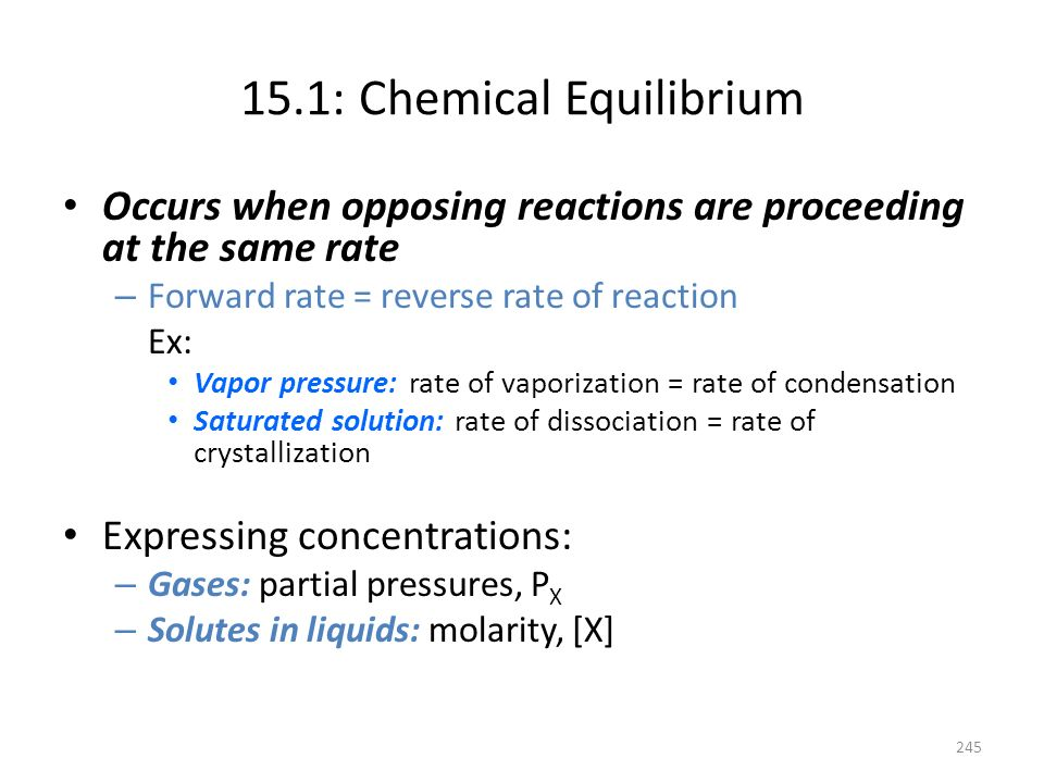 15.1: Chemical Equilibrium Occurs when opposing reactions are proceeding at the same rate – Forward rate = reverse rate of reaction Ex: Vapor pressure
