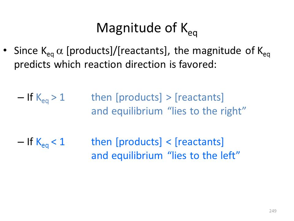 Magnitude of K eq Since K eq [products]/[reactants], the magnitude of K eq predicts which reaction direction is favored: – If K eq > 1 then [products]