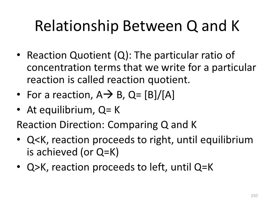 Relationship Between Q and K Reaction Quotient (Q): The particular ratio of concentration terms that we write for a particular reaction is called reac
