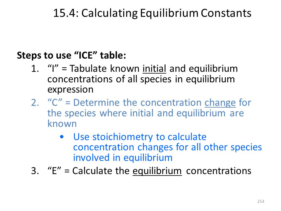 15.4: Calculating Equilibrium Constants Steps to use ICE table: 1.I = Tabulate known initial and equilibrium concentrations of all species in equilibr