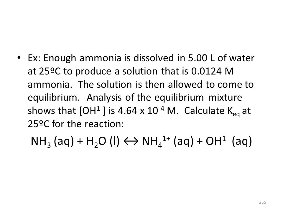 Ex: Enough ammonia is dissolved in 5.00 L of water at 25ºC to produce a solution that is 0.0124 M ammonia. The solution is then allowed to come to equ