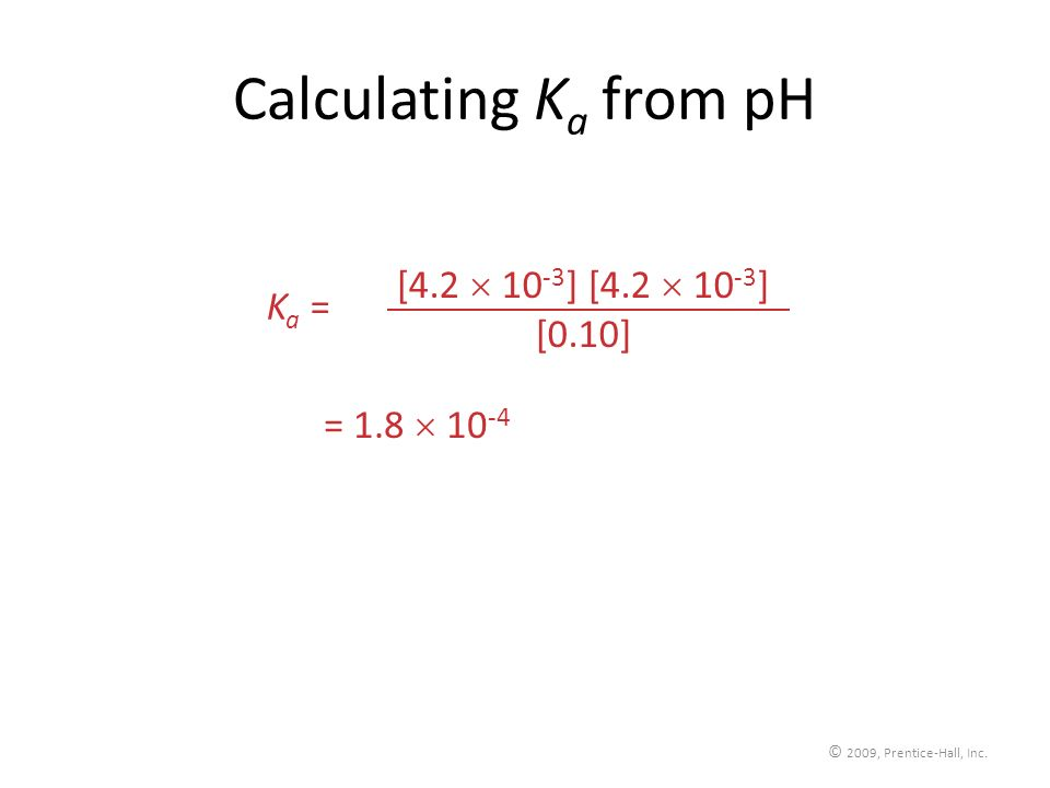 © 2009, Prentice-Hall, Inc. Calculating K a from pH [4.2 10 -3 ] [0.10] K a = = 1.8 10 -4