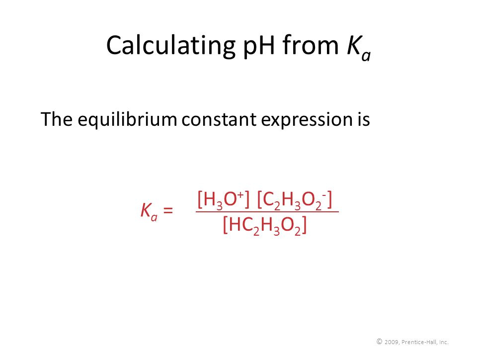 © 2009, Prentice-Hall, Inc. Calculating pH from K a The equilibrium constant expression is [H 3 O + ] [C 2 H 3 O 2 - ] [HC 2 H 3 O 2 ] K a =
