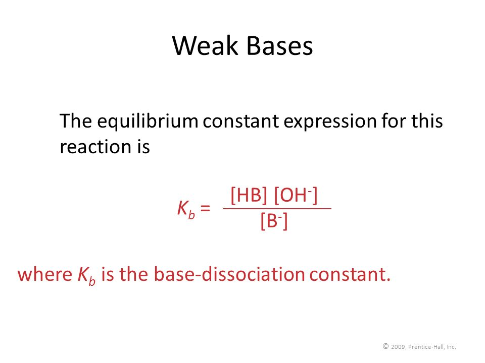 © 2009, Prentice-Hall, Inc. Weak Bases The equilibrium constant expression for this reaction is [HB] [OH - ] [B - ] K b = where K b is the base-dissoc