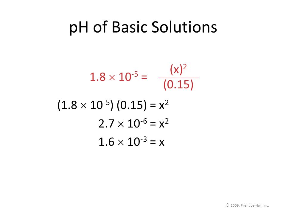 © 2009, Prentice-Hall, Inc. pH of Basic Solutions (1.8 10 -5 ) (0.15) = x 2 2.7 10 -6 = x 2 1.6 10 -3 = x 2 (x) 2 (0.15) 1.8 10 -5 =