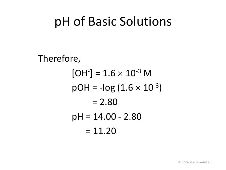 © 2009, Prentice-Hall, Inc. pH of Basic Solutions Therefore, [OH - ] = 1.6 10 -3 M pOH = -log (1.6 10 -3 ) pOH = 2.80 pH = 14.00 - 2.80 pH = 11.20