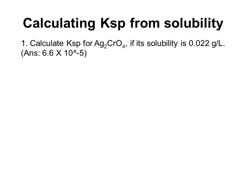 Calculating Ksp from solubility 1. Calculate Ksp for Ag 2 CrO 4, if its solubility is 0.022 g/L. (Ans: 6.6 X 10^-5)