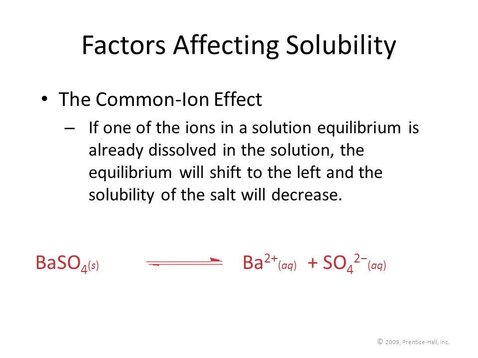 © 2009, Prentice-Hall, Inc. Factors Affecting Solubility The Common-Ion Effect – If one of the ions in a solution equilibrium is already dissolved in