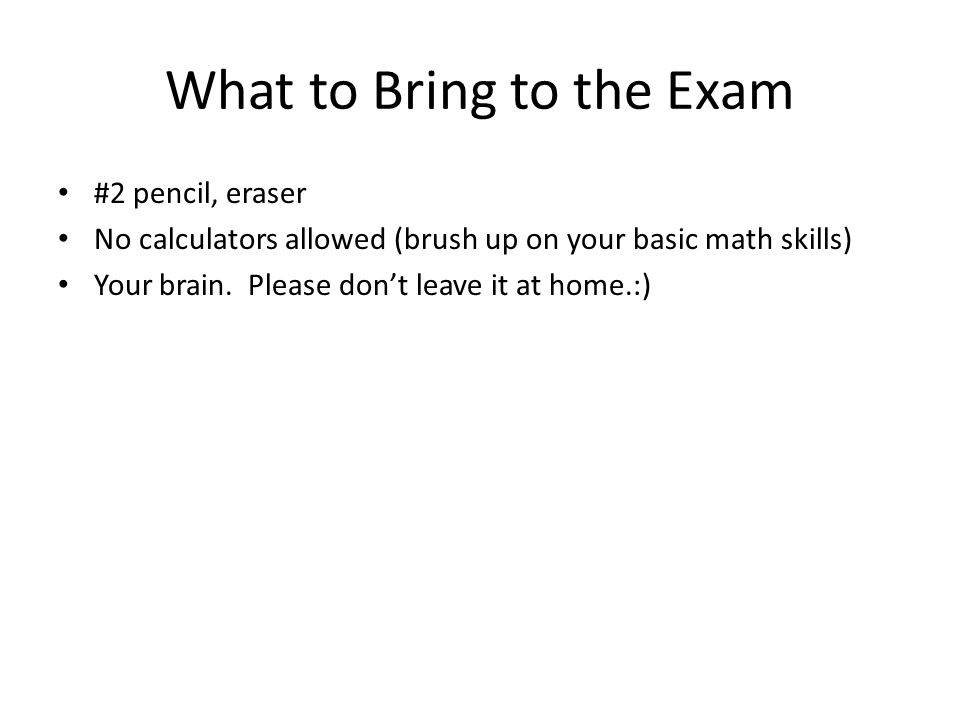 What to Bring to the Exam #2 pencil, eraser No calculators allowed (brush up on your basic math skills) Your brain. Please dont leave it at home.:)