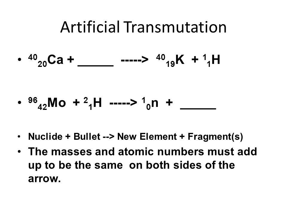 Artificial Transmutation 40 20 Ca + _____ -----> 40 19 K + 1 1 H 96 42 Mo + 2 1 H -----> 1 0 n + _____ Nuclide + Bullet --> New Element + Fragment(s)