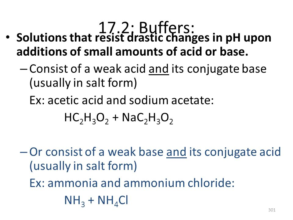 17.2: Buffers: Solutions that resist drastic changes in pH upon additions of small amounts of acid or base. – Consist of a weak acid and its conjugate
