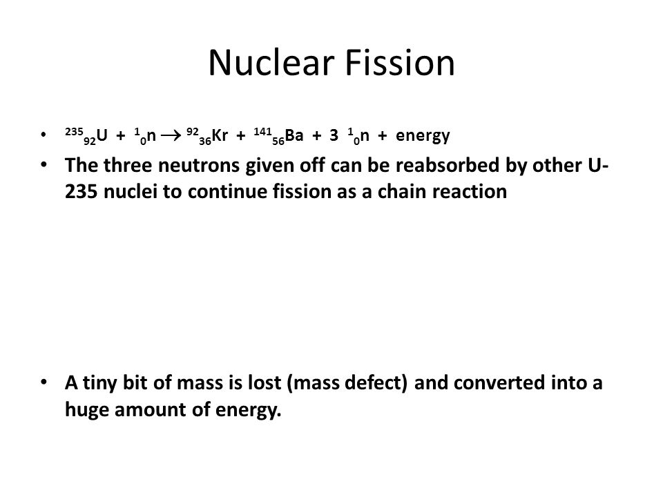 Nuclear Fission 235 92 U + 1 0 n 92 36 Kr + 141 56 Ba + 3 1 0 n + energy The three neutrons given off can be reabsorbed by other U- 235 nuclei to cont