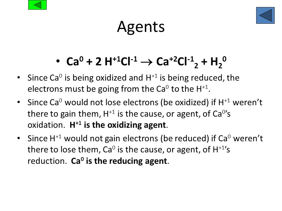 Agents Ca 0 + 2 H +1 Cl -1 Ca +2 Cl -1 2 + H 2 0 Since Ca 0 is being oxidized and H +1 is being reduced, the electrons must be going from the Ca 0 to