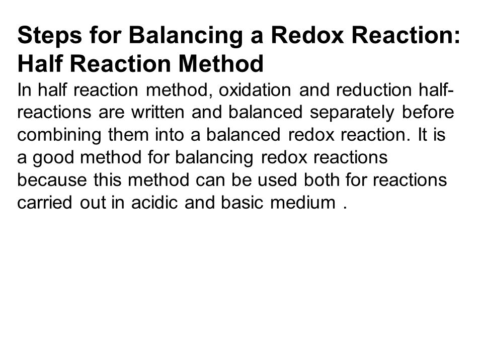 Steps for Balancing a Redox Reaction: Half Reaction Method In half reaction method, oxidation and reduction half- reactions are written and balanced s