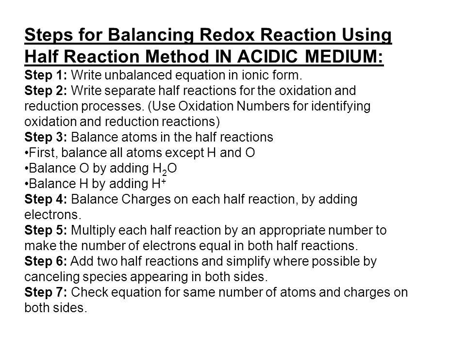 Steps for Balancing Redox Reaction Using Half Reaction Method IN ACIDIC MEDIUM: Step 1: Write unbalanced equation in ionic form. Step 2: Write separat