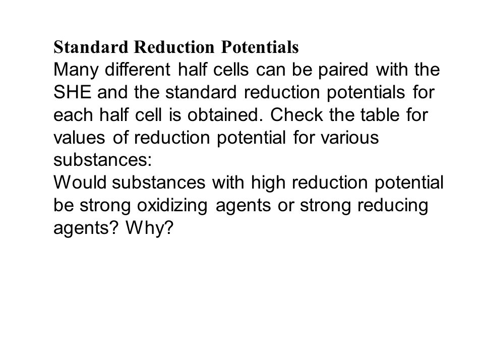 Standard Reduction Potentials Many different half cells can be paired with the SHE and the standard reduction potentials for each half cell is obtaine