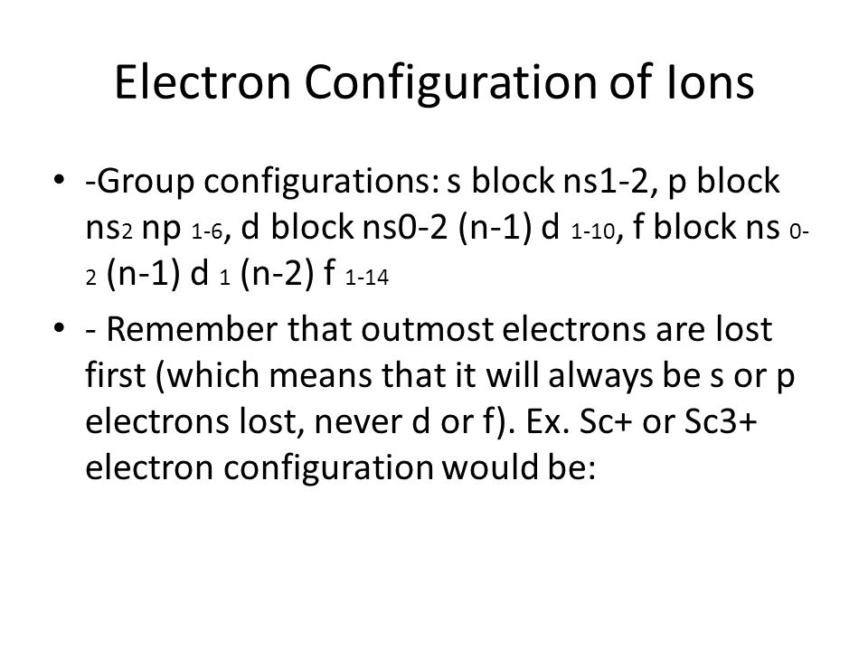 Electron Configuration of Ions -Group configurations: s block ns1-2, p block ns 2 np 1-6, d block ns0-2 (n-1) d 1-10, f block ns 0- 2 (n-1) d 1 (n-2)